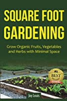 Square Foot Gardening: Grow Organic Fruits, Vegetables and Herbs With Minimal Space