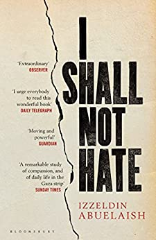 I Shall Not Hate: A Gaza Doctor's Journey on the Road to Peace and Human Dignity by [Abuelaish, Izzeldin]