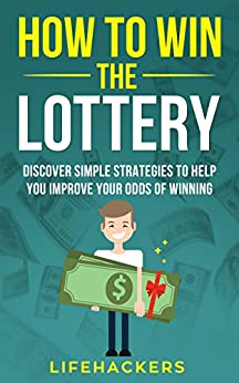 How to Win the Lottery: Discover Simple Strategies to Help You Improve Your Odds of Winning by [Lifehackers]