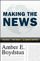 Making the News: Politics, the Media, and Agenda Setting