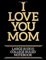 I Love You Mom Large (8.5x11) College Ruled Notebook: A useful and loving gift of appreciation to any awesome mom