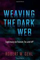 Weaving the Dark Web: Legitimacy on Freenet, Tor, and I2P (Information Society Series)