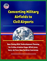 Converting Military Airfields to Civil Airports - Base Closing BRAC Redevelopment Planning for Civilian Aviation Usage, NPIAS Army, Navy, Air Force Base Facilities Conversion
