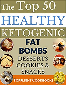 KETOGENIC FAT BOMBS, DESSERTS, COOKIES AND SNACKS COOKBOOK: TOP 50 DELICIOUS FAT BOMBS, DESSERTS, COOKIES AND SNACKS FOR WEIGHT LOSS AND HEALTHY LIVING FROM THE LOW CARB, HIGH FAT DIET by [Cookbooks, Topflight]