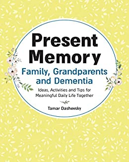 Present Memory - Family, Grandparents and Dementia: Ideas, Activities and Tips for Meaningful Daily Life Together by [Dashevsky, Tamar]