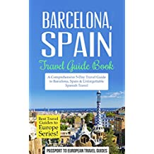 Barcelona Travel Guide: Barcelona, Spain: Travel Guide Book—A Comprehensive 5-Day Travel Guide to Barcelona, Spain & Unforgettable Spanish Travel (Best Travel Guides to Europe Series Book 10)