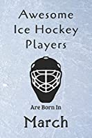 Awesome Ice Hockey Players Are Born In March: Notebook Gift For Hockey Lovers-Hockey Gifts ideas