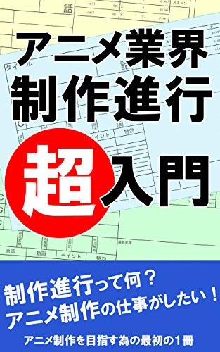 アニメーション制作 制作進行 〜超入門書〜: アニメ制作を目指す為の最初の一冊