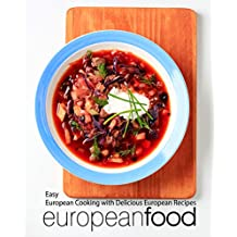 European Food: Easy European Cooking with Delicious European Recipes