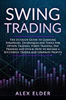 Swing Trading: The Ultimate Guide to Learning Strategies, Techniques and Tools for Option Trading, Forex Trading, Day Trading and Stock; How to become a Successful Trader and Generate Profits