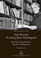 Isak Dinesen Reading Søren Kierkegaard: On Christianity, Seduction, Gender, and Repetition (Germanic Literatures)