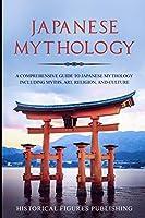 Japanese Mythology: A Comprehensive Guide to Japanese Mythology including Myths, Art, Religion, and Culture