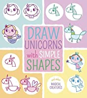 Draw Unicorns with Simple Shapes: And Other Magical Creatures (Draw with Simple Shapes)