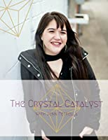 The Crystal Catalyst: Step Into Your Power, Experience True Freedom and Live Your Dream Life.