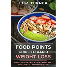Food Points Guide To Rapid Weight Loss : How to Get Your Ideal Body in 8 Weeks While Still Eating All The Foods You Love (English Edition)