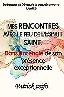 Mes Rencontres avec le Feu de l'Esprit Saint.: DANS L'INCENDIE DE SON PRÉSENCE EXCEPTIONNELLE