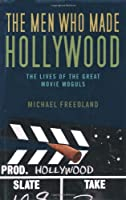 Men Who Made Hollywood: The Lives of the Great Movie Moguls