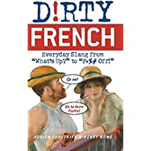"""Dirty French: Everyday Slang from: Everyday Slang from """"What's Up?"""" to """"F*** Off!"""""""