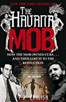 The Havana Mob: How the Mob Owned Cuba . . . and then Lost it to the Revolution