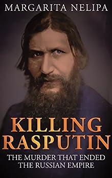 KILLING RASPUTIN: The Murder That Ended The Russian Empire by [Nelipa, Margarita]