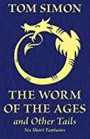 The Worm of the Ages and Other Tails: Six Short Fantasies