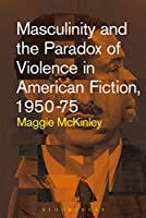 Masculinity and the Paradox of Violence in American Fiction 1950-75