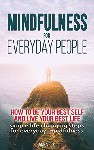 Mindfulness for everyday people: HOW TO BE YOUR BEST SELF AND LIVE YOUR BEST LIFE - Simple life changing steps for everyday mindfulness (English Edition)