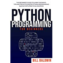 PYTHON PROGRAMMING FOR BEGINNERS: The beginner's guide to learn the basics. Tips and tricks to master python programming quickly with practical examples