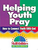 Helping Youth Pray: How to Connect Youth With God (Skillabilities for Youth Ministry)