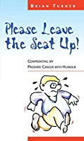 Please Leave the Seat Up!: Confronting My Prostate Cancer with Humour
