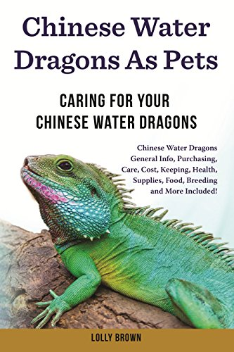 Chinese Water Dragons as Pets: Chinese Water Dragons General Info, Purchasing, Care, Cost, Keeping, Health, Supplies, Food, Breeding and More Included! ... Your Chinese Water Dragons (English Edition)