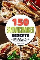 SANDWICHMAKER!: Dein Sandwichmaker Kochbuch, mit 150 leckeren Sandwichmaker Rezepte. Rezepte fuer den Sandwich Toaster mit Fleisch, Fisch, Veggi, Vegan, Suess & Kaese-Spezial. Inklusive Tipps & Tricks