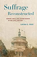 Suffrage Reconstructed: Gender, Race, and Voting Rights in the Civil War Era