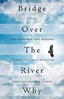 Bridge Over the River Why: A Guide for Those Who Have Suffered the Loss of a Child to Suicide