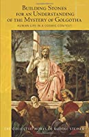 Building Stones for an Understanding of the Mystery of Golgotha: Human Life in a Cosmic Context (Collected Works of Rudolf Steiner)