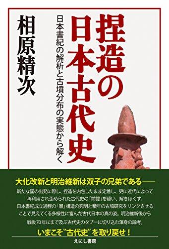 捏造の日本古代史: 日本書紀の解析と古墳分布の実態から解く