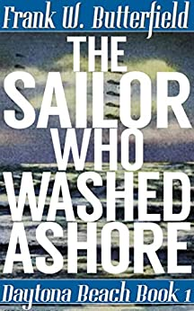 The Sailor Who Washed Ashore (Daytona Beach Book 1) by [Butterfield, Frank W.]