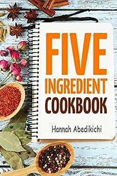 Five Ingredient Cookbook: Easy Recipes in 5 Ingredients or Less (Five Ingredient Cookbooks Book 1) by [Abedikichi, Hannah, Scott, Hannie P.]