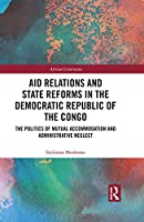 Aid Relations and State Reforms in the Democratic Republic of the Congo: The Politics of Mutual Accommodation and Administrative Neglect (African Governance)