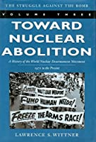 Toward Nuclear Abolition: A History of the World Nuclear Disarmament Movement, 1971-Present (Stanford Nuclear Age Series) by Lawrence S. Wittner(2003-08-06)