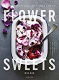 FLOWER SWEETS エディブルフラワーでつくるロマンチックな大人スイーツ:ティータイム、ギフト、記念日に 食べられる花を使ったリッチなおもてなし