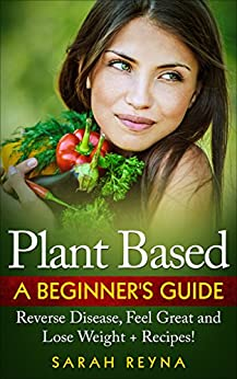 Plant Based: Feel Great And Lose Weight - Plant Based Whole Food Diet for Beginners + Recipes (Vegan, plant based, vegetarian, Cookbook, recipes, whole ... weight, gluten free, Dairy Free, Nutrition) by [Reyna, Sarah]