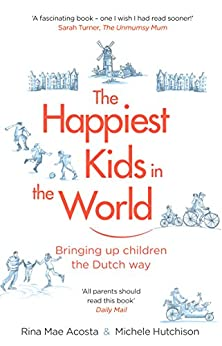 The Happiest Kids in the World: Bringing up Children the Dutch Way by [Acosta, Rina Mae, Hutchison, Michele]
