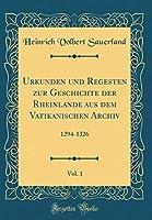 Urkunden Und Regesten Zur Geschichte Der Rheinlande Aus Dem Vatikanischen Archiv, Vol. 1: 1294-1326 (Classic Reprint)