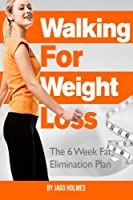 Walking For Weight Loss: The 6 Week Fat Elimination Plan