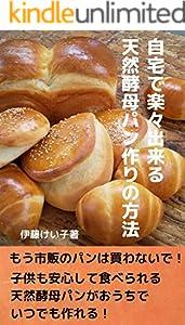 自宅で楽々出来る天然酵母パン作りの方法: もう市販のパンは買わないで!子供も安心して食べられる天然酵母パンがおうちでいつでも作れる!