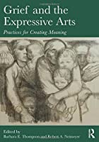 Grief and the Expressive Arts (Series in Death, Dying, and Bereavement)