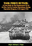 Task Force Butler:: A Case Study In The Employment Of An Ad Hoc Unit In Combat Operations, During Operation Dragoon, 1-30 August 1944 (English Edition)