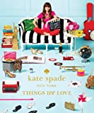 Kate Spade New York: Things We Love: Twenty Years of Inspiration, Intriguing Bits and Other Curiosities