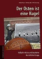 Der Osten ist eine Kugel: Fussball in Kultur und Geschichte des oestlichen Europa